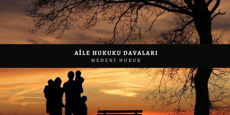 Aile Hukuku Davaları - Türk Medeni Kanunu