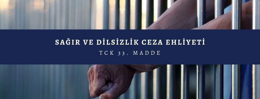sagir ve dilsizlik ceza ehliyeti tck 33.m